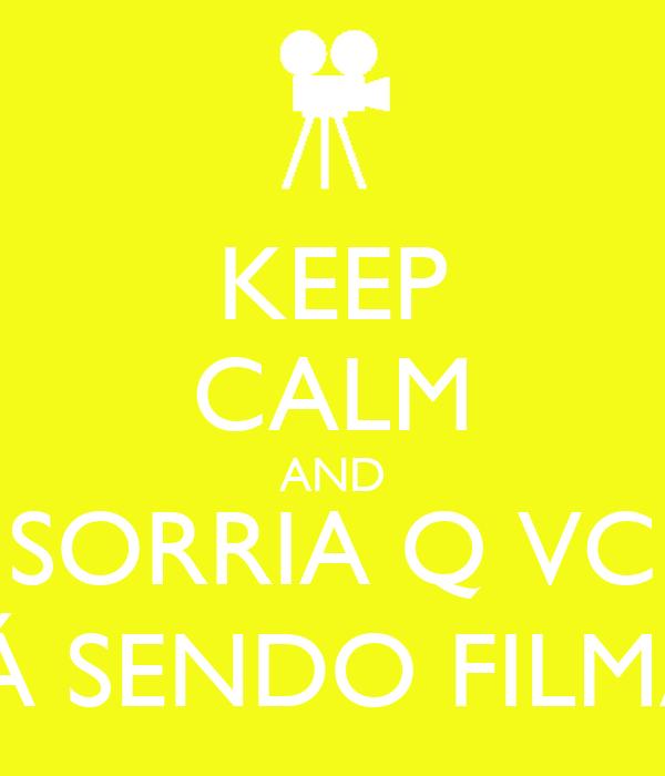 KEEP CALM AND SORRIA Q VC  ESTÁ SENDO FILMADO