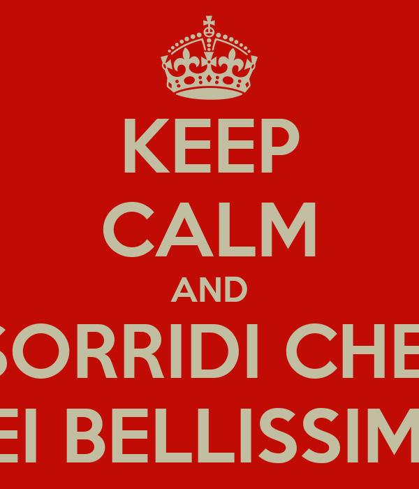 KEEP CALM AND SORRIDI CHE  SEI BELLISSIMA