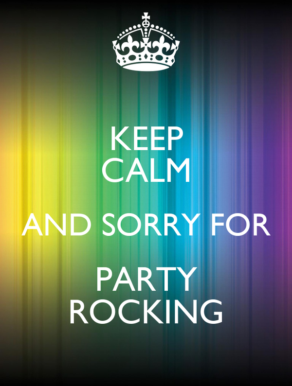 KEEP CALM AND SORRY FOR PARTY ROCKING