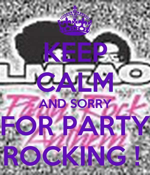KEEP CALM AND SORRY FOR PARTY ROCKING !