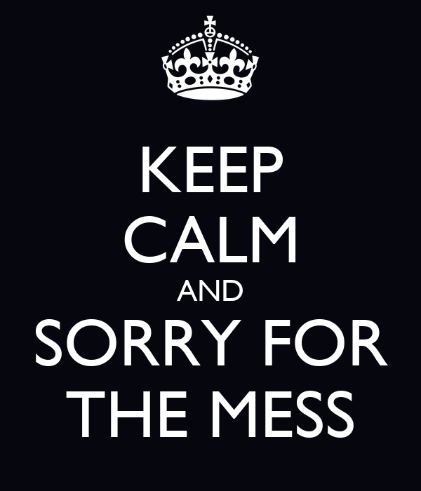 KEEP CALM AND SORRY FOR THE MESS