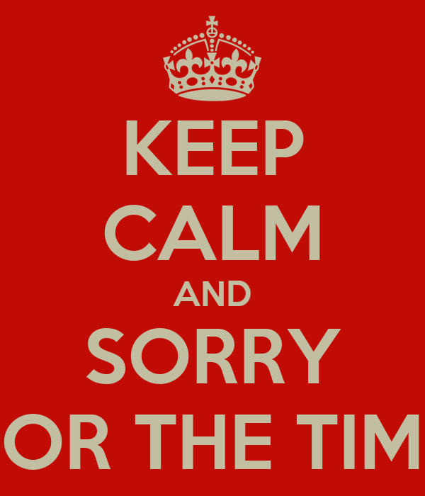 KEEP CALM AND SORRY FOR THE TIME