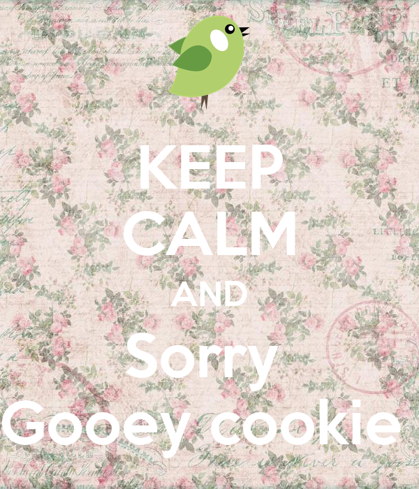 KEEP CALM AND Sorry  Gooey cookie