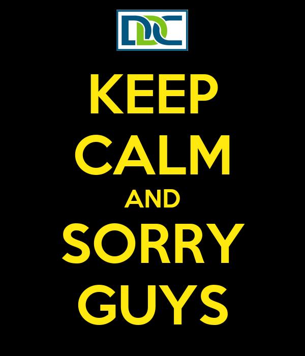 KEEP CALM AND SORRY GUYS