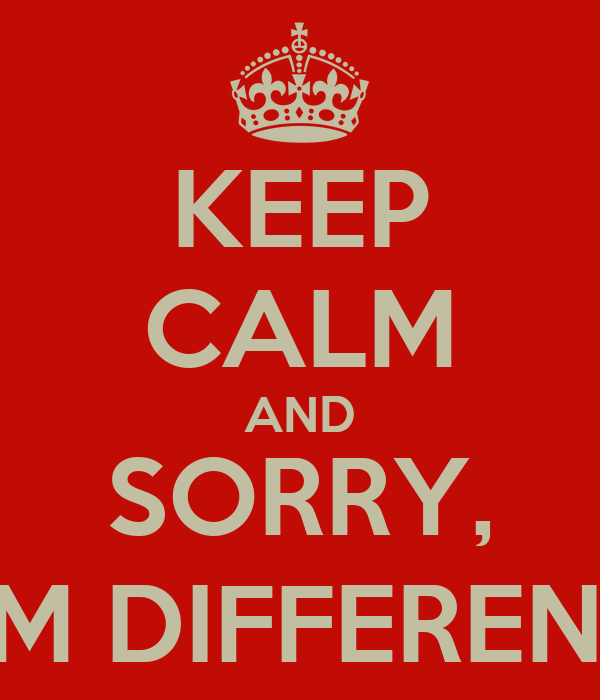 KEEP CALM AND SORRY, I'M DIFFERENT