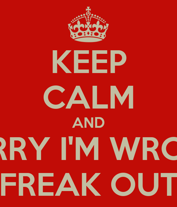 KEEP CALM AND SORRY I'M WRONG FREAK OUT