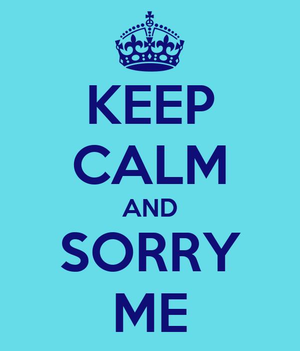 KEEP CALM AND SORRY ME