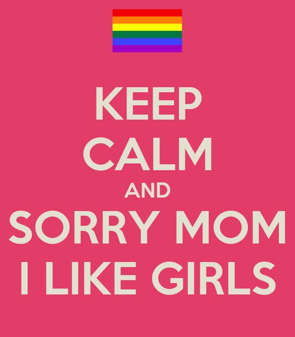 KEEP CALM AND SORRY MOM I LIKE GIRLS