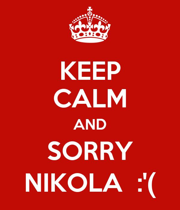 KEEP CALM AND SORRY NIKOLA  :'(