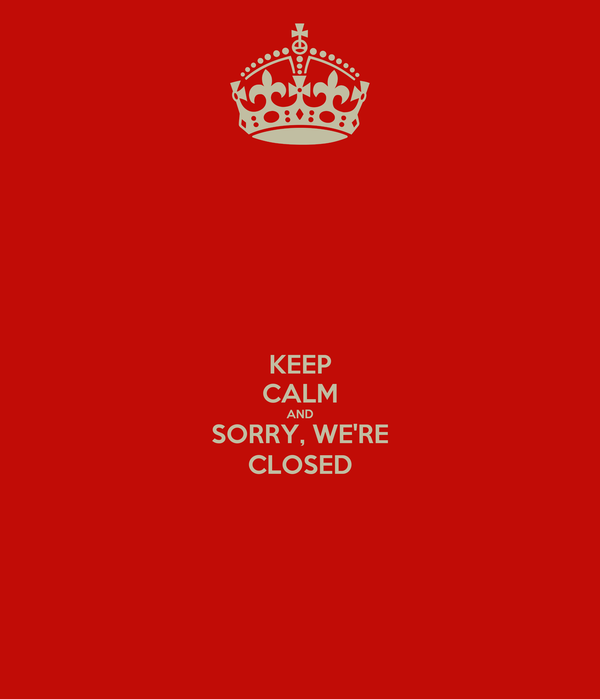 KEEP CALM AND SORRY, WE'RE CLOSED