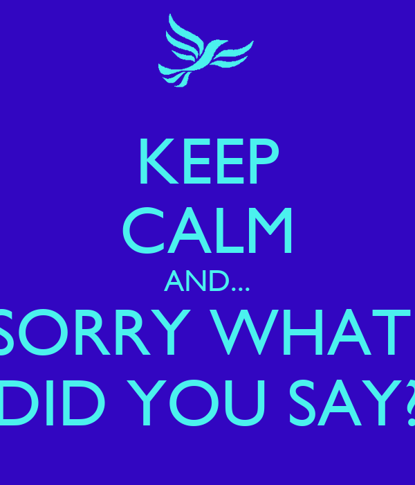 KEEP CALM AND... SORRY WHAT  DID YOU SAY?