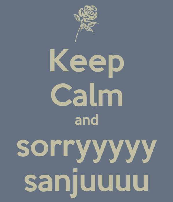 Keep Calm and sorryyyyy sanjuuuu