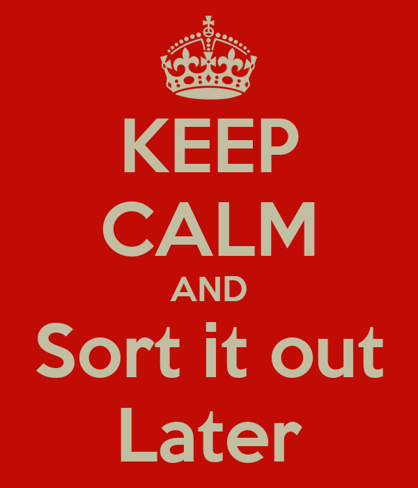KEEP CALM AND Sort it out Later