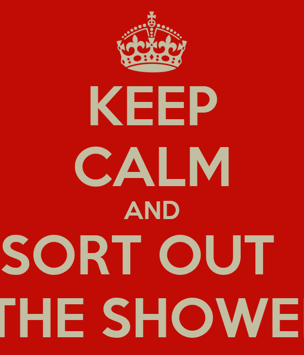 KEEP CALM AND SORT OUT   \THE SHOWER