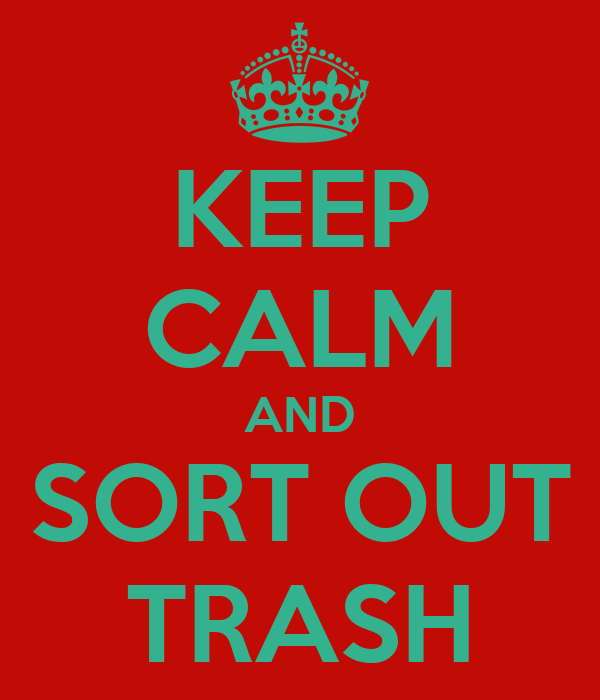 KEEP CALM AND SORT OUT TRASH