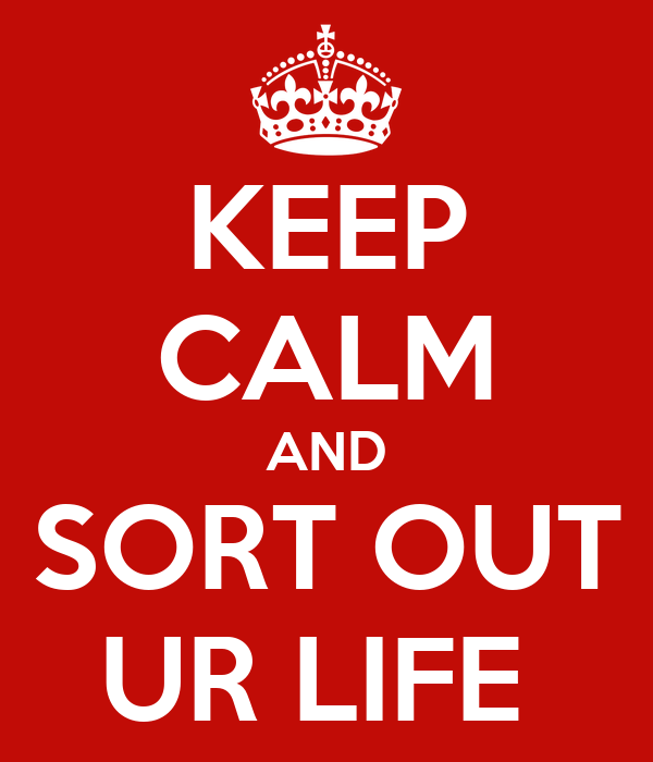 KEEP CALM AND SORT OUT UR LIFE