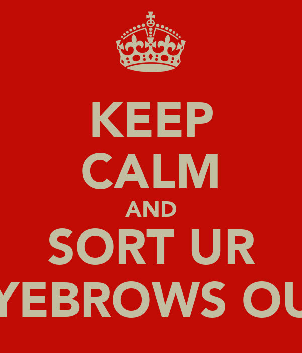 KEEP CALM AND SORT UR EYEBROWS OUT