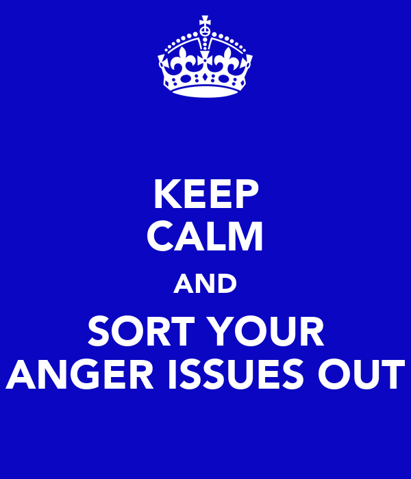 KEEP CALM AND SORT YOUR ANGER ISSUES OUT