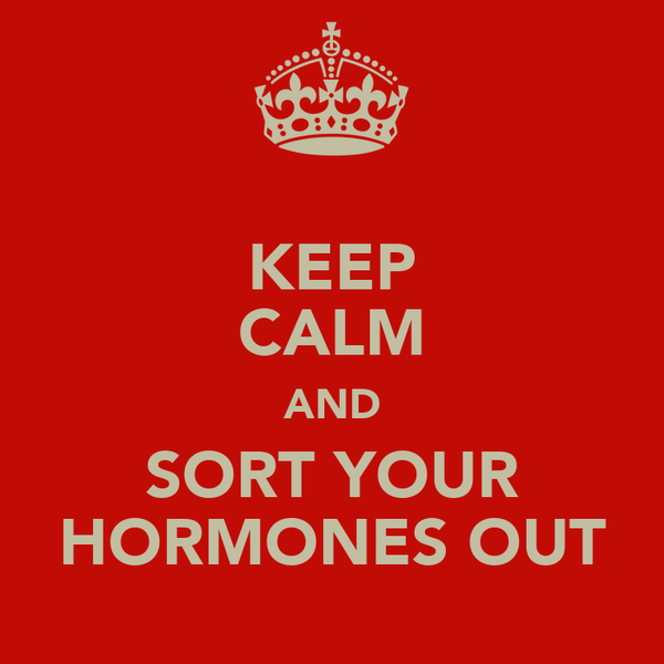 KEEP CALM AND SORT YOUR HORMONES OUT