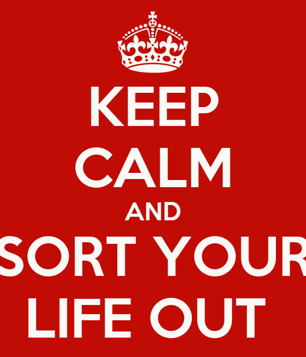KEEP CALM AND SORT YOUR LIFE OUT