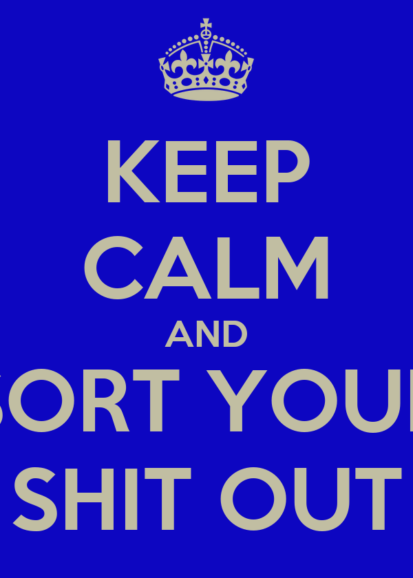 KEEP CALM AND SORT YOUR SHIT OUT