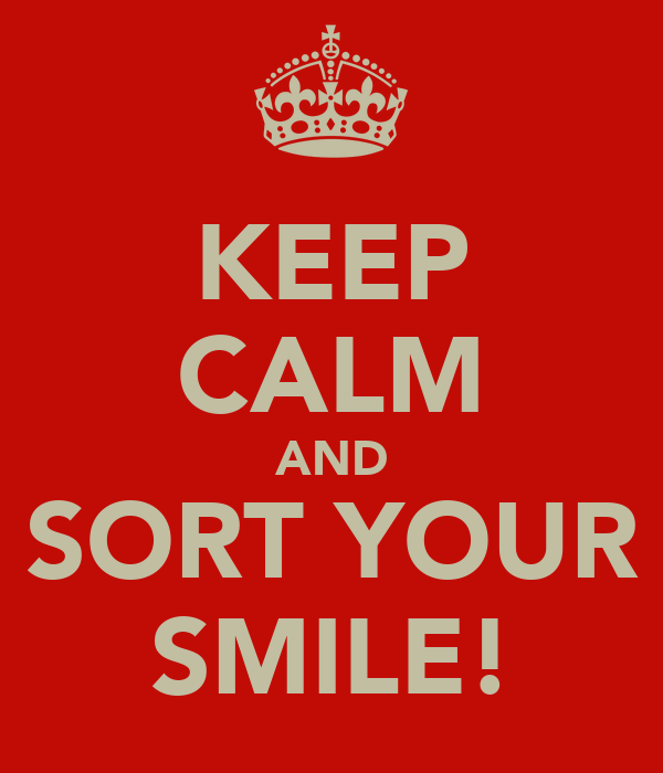 KEEP CALM AND SORT YOUR SMILE!