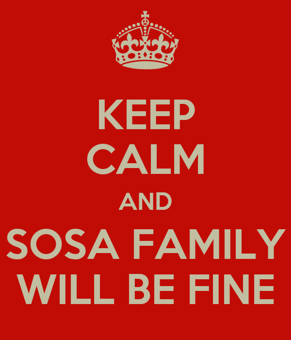 KEEP CALM AND SOSA FAMILY WILL BE FINE