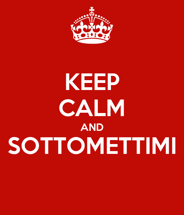 KEEP CALM AND SOTTOMETTIMI