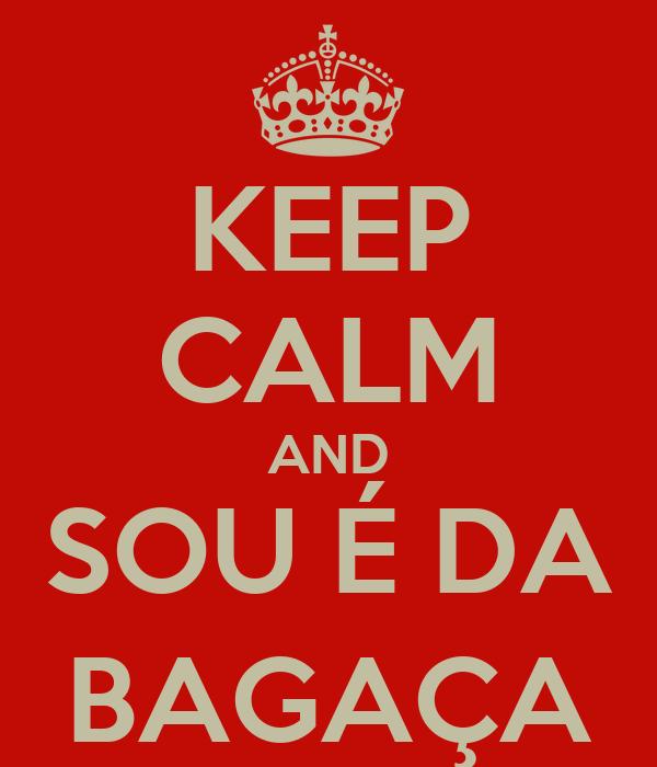 KEEP CALM AND SOU É DA BAGAÇA
