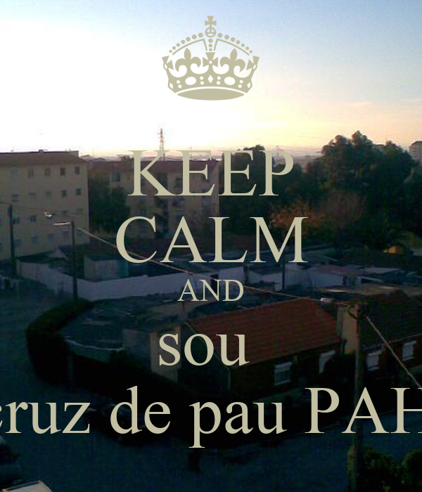KEEP CALM AND sou  da cruz de pau PAH!!!!