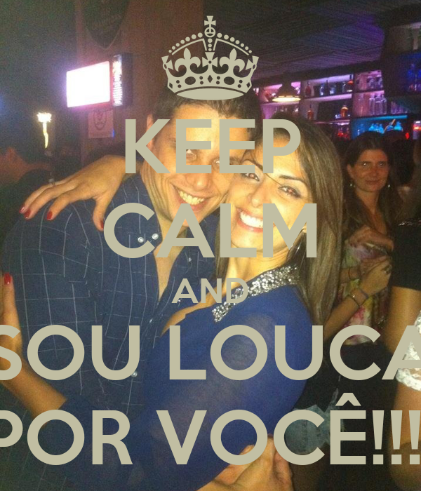 KEEP CALM AND SOU LOUCA POR VOCÊ!!!!