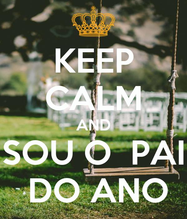 KEEP CALM AND SOU O  PAI  DO ANO