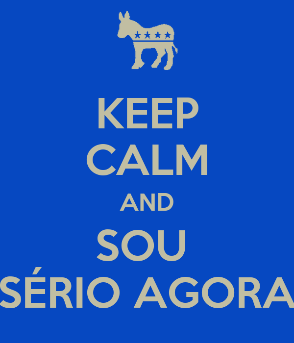 KEEP CALM AND SOU  SÉRIO AGORA