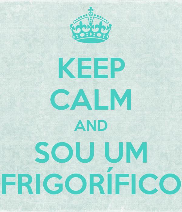 KEEP CALM AND SOU UM FRIGORÍFICO
