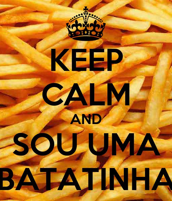 KEEP CALM AND SOU UMA BATATINHA