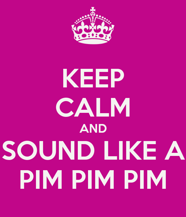 KEEP CALM AND SOUND LIKE A PIM PIM PIM