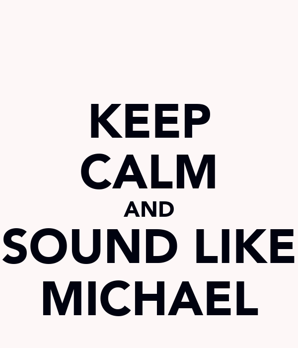 KEEP CALM AND SOUND LIKE MICHAEL