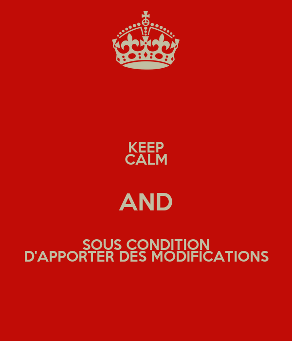KEEP CALM AND SOUS CONDITION D'APPORTER DES MODIFICATIONS