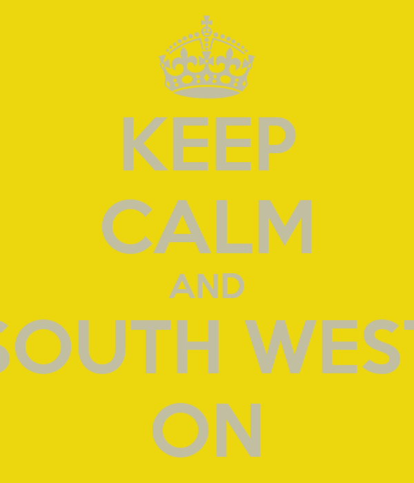 KEEP CALM AND SOUTH WEST ON