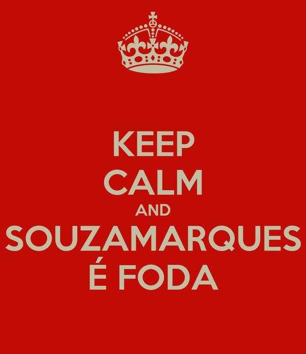 KEEP CALM AND SOUZAMARQUES É FODA