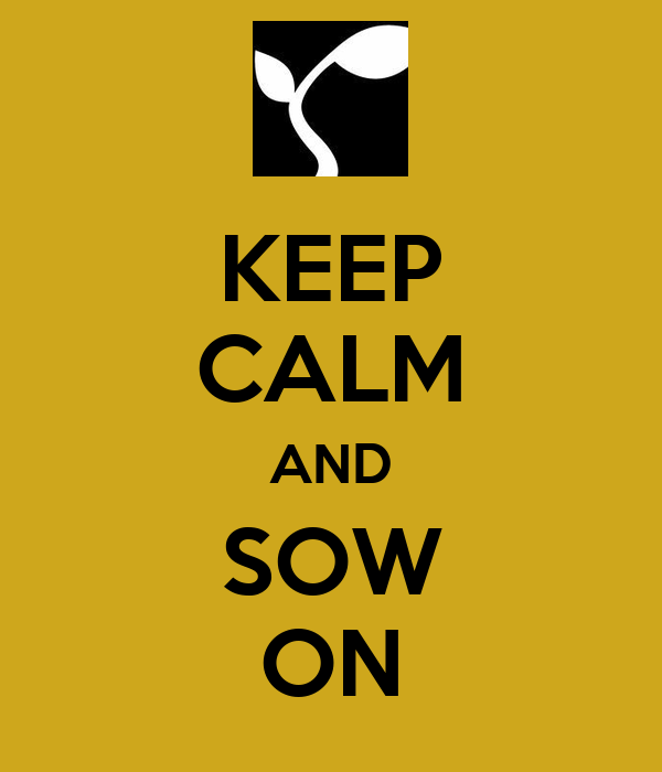 KEEP CALM AND SOW ON