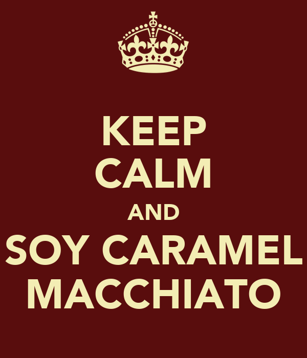 KEEP CALM AND SOY CARAMEL MACCHIATO