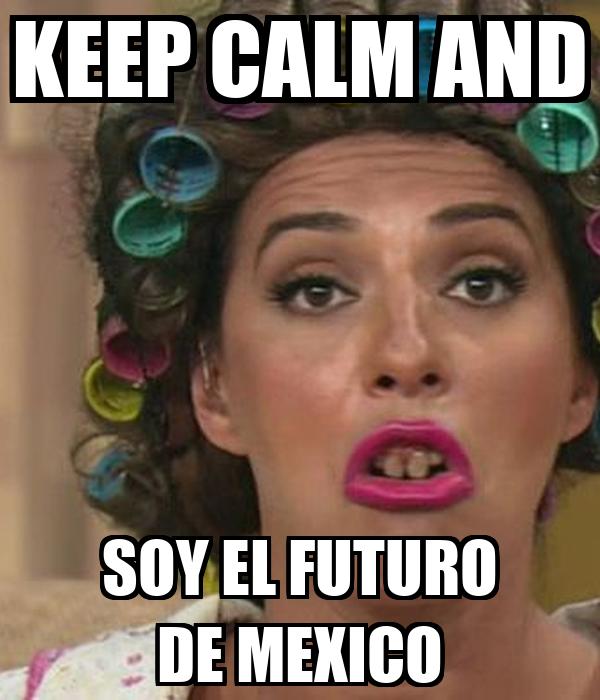 KEEP CALM AND SOY EL FUTURO DE MEXICO