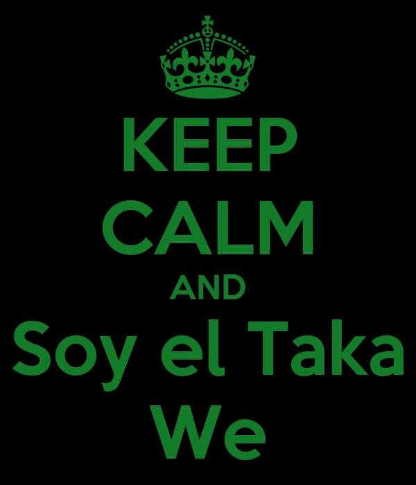 KEEP CALM AND Soy el Taka We