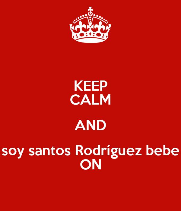 KEEP CALM AND soy santos Rodríguez bebe ON