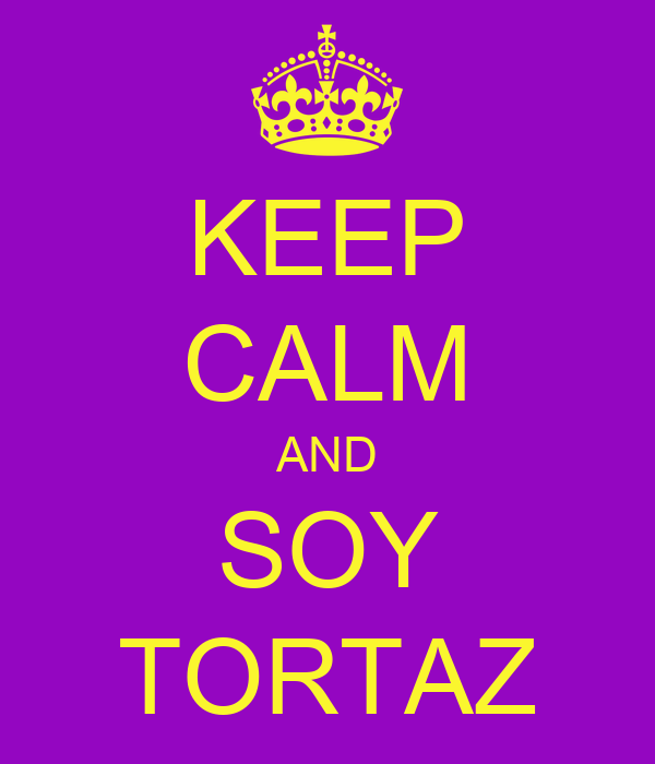 KEEP CALM AND SOY TORTAZ