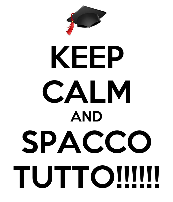KEEP CALM AND SPACCO TUTTO!!!!!!