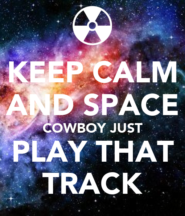 KEEP CALM AND SPACE COWBOY JUST PLAY THAT TRACK