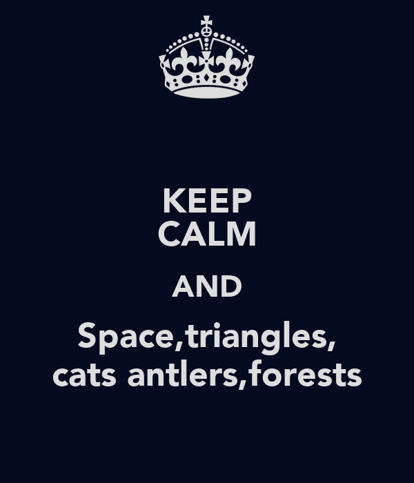 KEEP CALM AND Space,triangles, cats antlers,forests