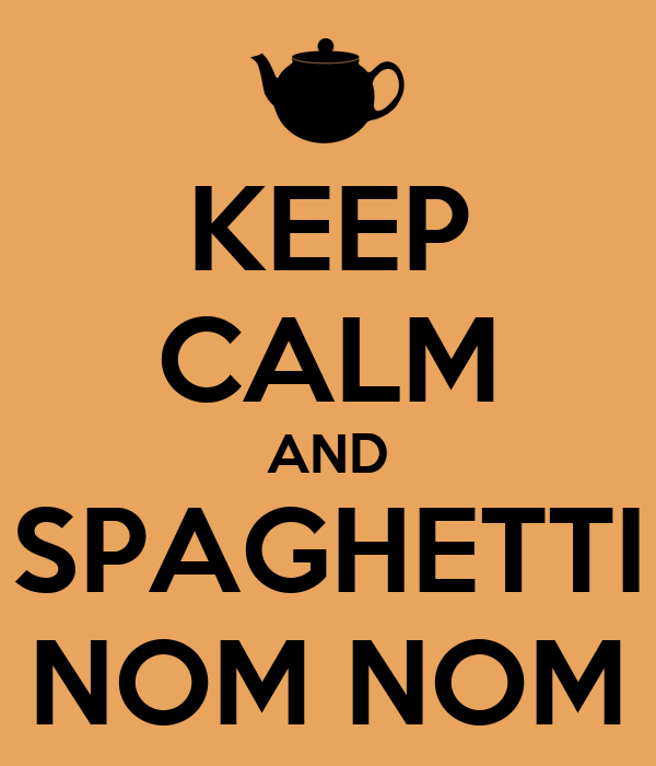 KEEP CALM AND SPAGHETTI NOM NOM